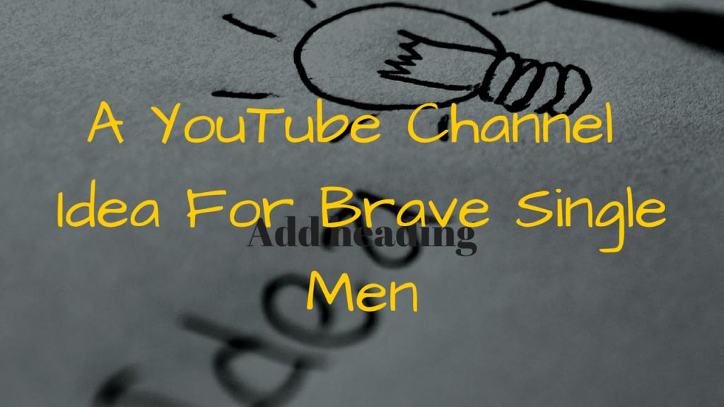 A YouTube Channel Idea For Brave Single Men